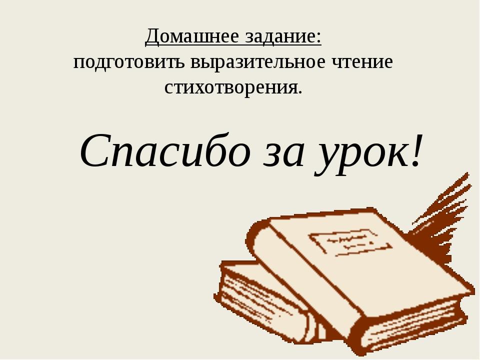 Домашнее задание: подготовить выразительное чтение стихотворения. Спасибо за...