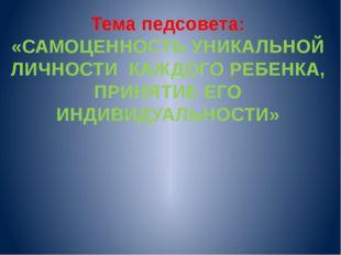 Тема педсовета: «САМОЦЕННОСТЬ УНИКАЛЬНОЙ ЛИЧНОСТИ КАЖДОГО РЕБЕНКА, ПРИНЯТИЕ Е