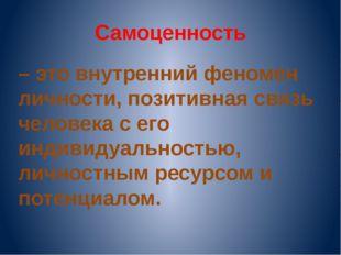 Самоценность – это внутренний феномен личности, позитивная связь человека с е