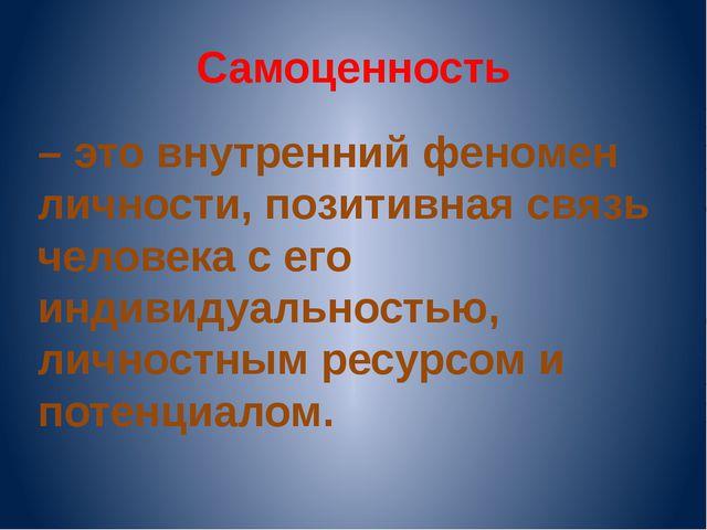 Самоценность – это внутренний феномен личности, позитивная связь человека с е...