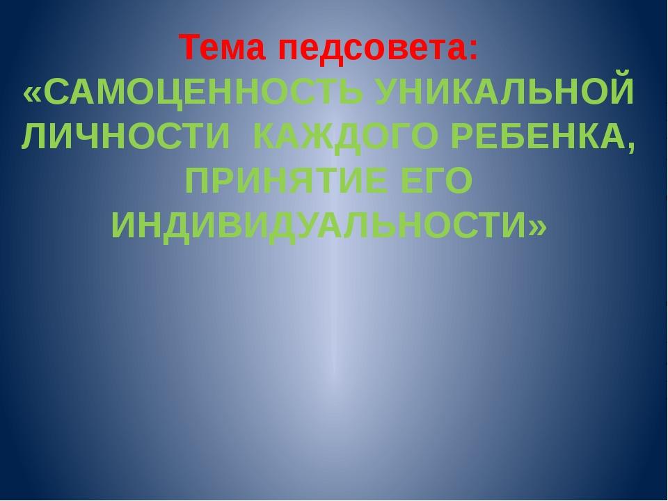 Тема педсовета: «САМОЦЕННОСТЬ УНИКАЛЬНОЙ ЛИЧНОСТИ КАЖДОГО РЕБЕНКА, ПРИНЯТИЕ Е...