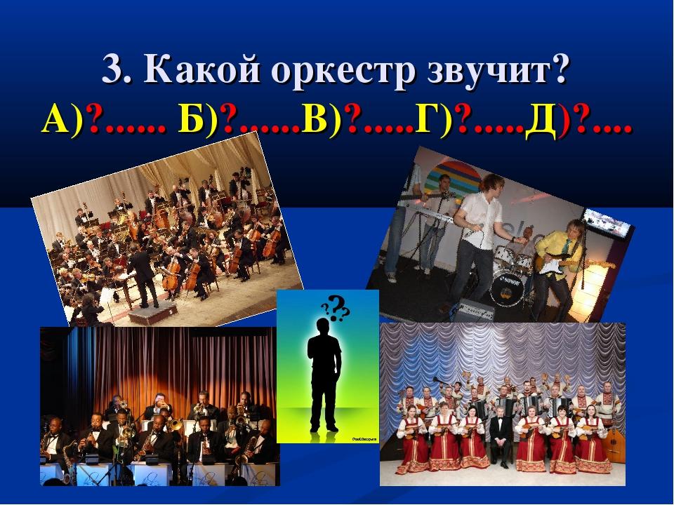 3. Какой оркестр звучит? А)?...... Б)?......В)?.....Г)?.....Д)?....