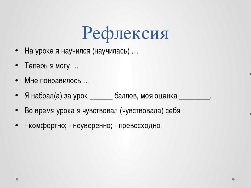 Рефлексия На уроке я научился (научилась) … Теперь я могу … Мне понравилось …...