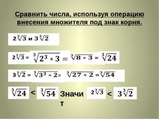 Сравнить числа, используя операцию внесения множителя под знак корня. < Значи