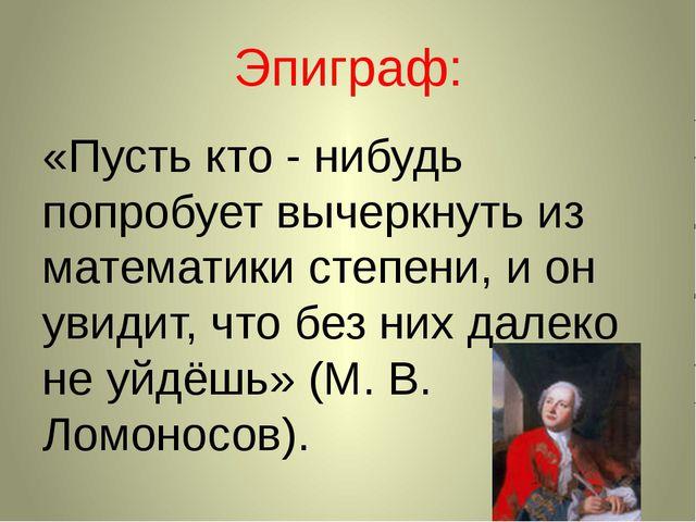 Эпиграф: «Пусть кто - нибудь попробует вычеркнуть из математики степени, и он...
