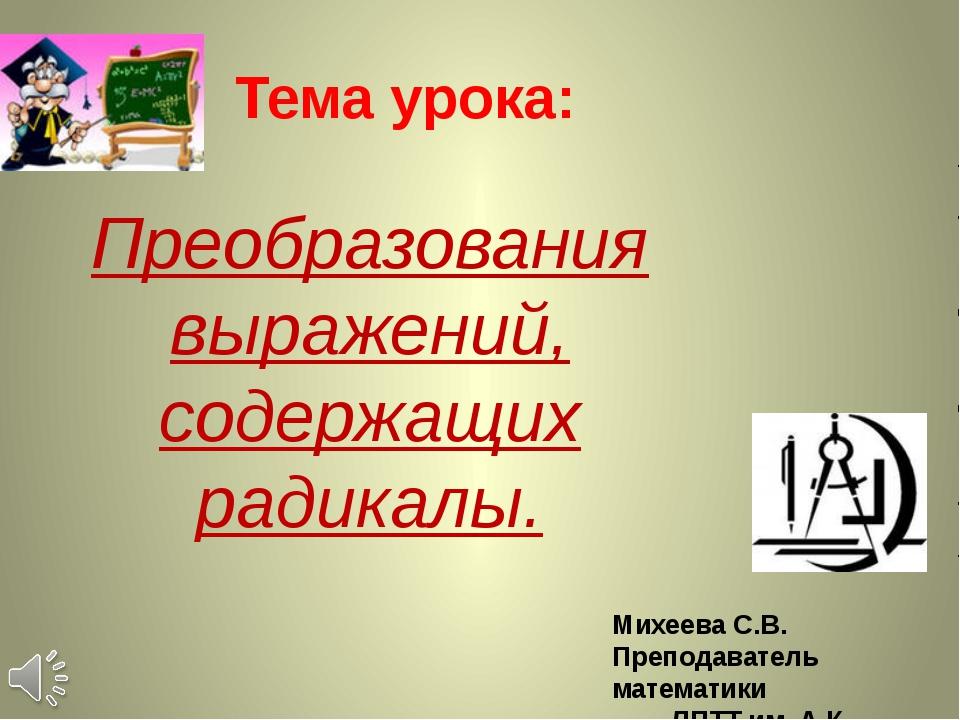 Тема урока: Преобразования выражений, содержащих радикалы. Михеева С.В. Препо...