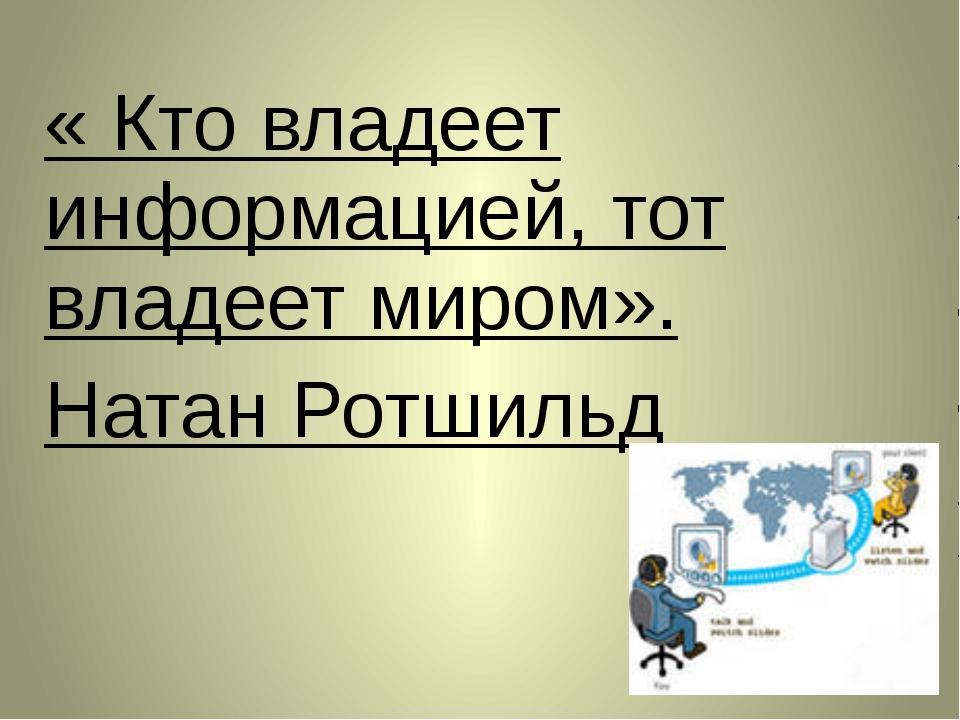 « Кто владеет информацией, тот владеет миром». Натан Ротшильд
