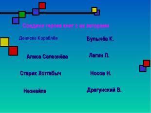 Соедини героев книг с их авторами Дениска Кораблёв Драгунский В. Булычёв К. Л