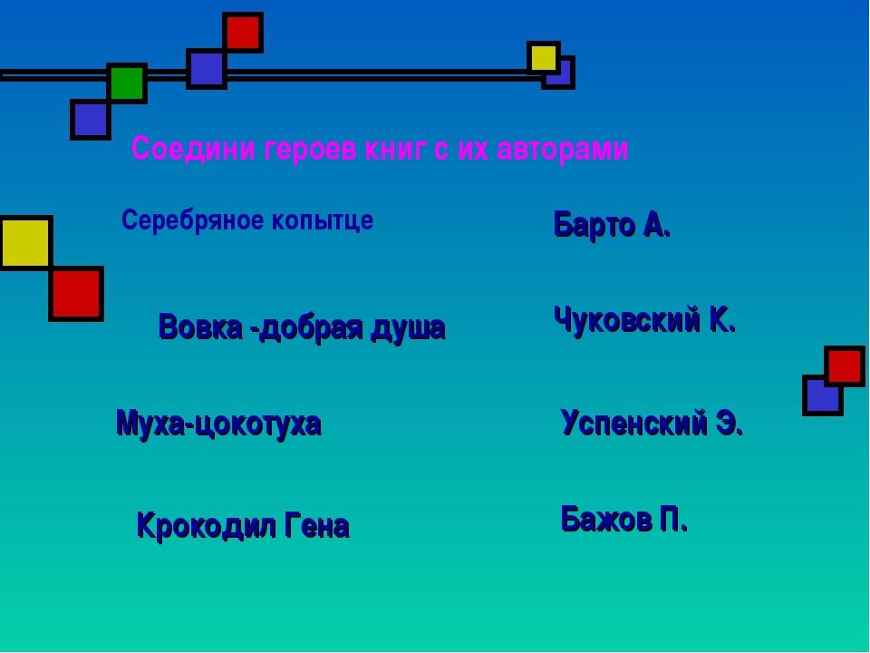 Соедини героев книг с их авторами Серебряное копытце Бажов П. Барто А. Чуковс...