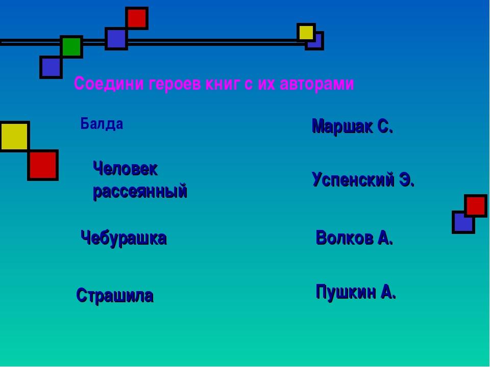 Соедини героев книг с их авторами Балда Пушкин А. Маршак С. Успенский Э. Волк...