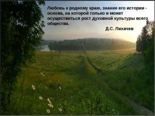 Любовь к родному краю, знание его истории - основа, на которой только и мо