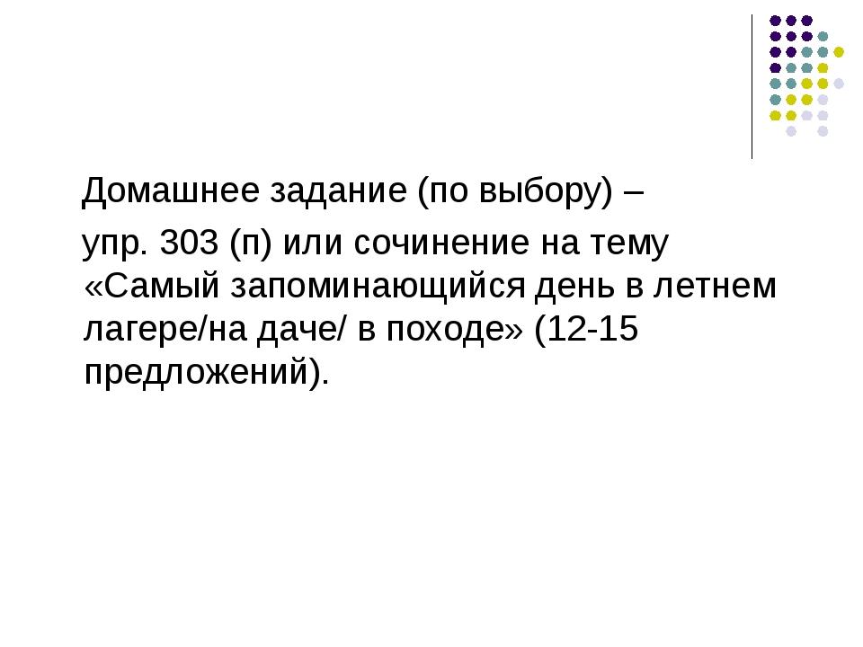Домашнее задание (по выбору) – упр. 303 (п) или сочинение на тему «Самый зап...