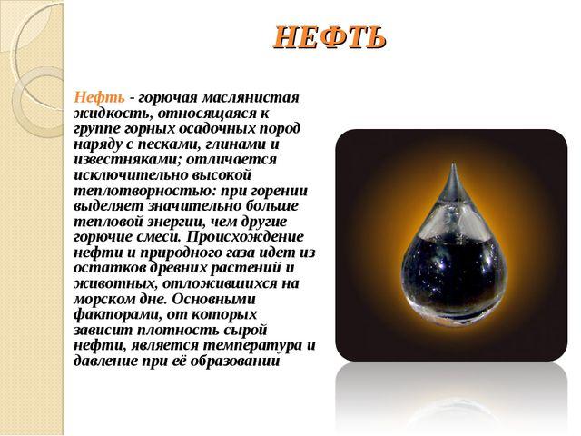 НЕФТЬ Нефть - горючая маслянистая жидкость, относящаяся к группе горных осадо...