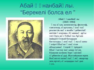 """Абай Құнанбайұлы. """"Берекелі болса ел """" Абай Құнанбайұлы (1845–1904) Ұлы ақын,"""