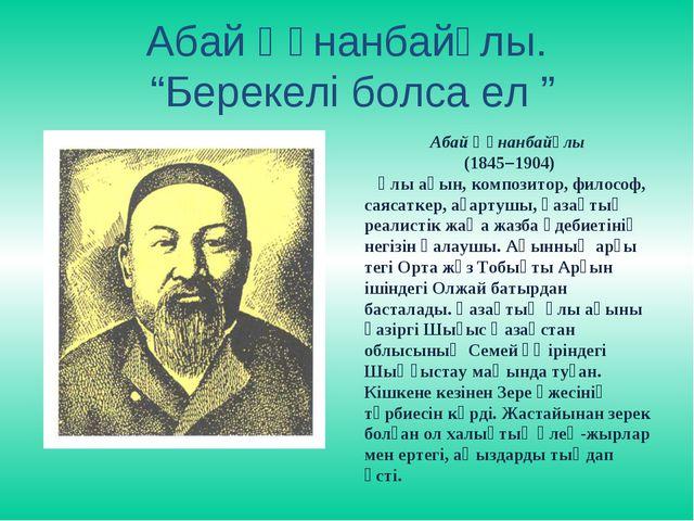 """Абай Құнанбайұлы. """"Берекелі болса ел """" Абай Құнанбайұлы (1845–1904) Ұлы ақын,..."""