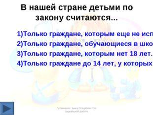 В нашей стране детьми по закону считаются... 1)Только граждане, которым еще н