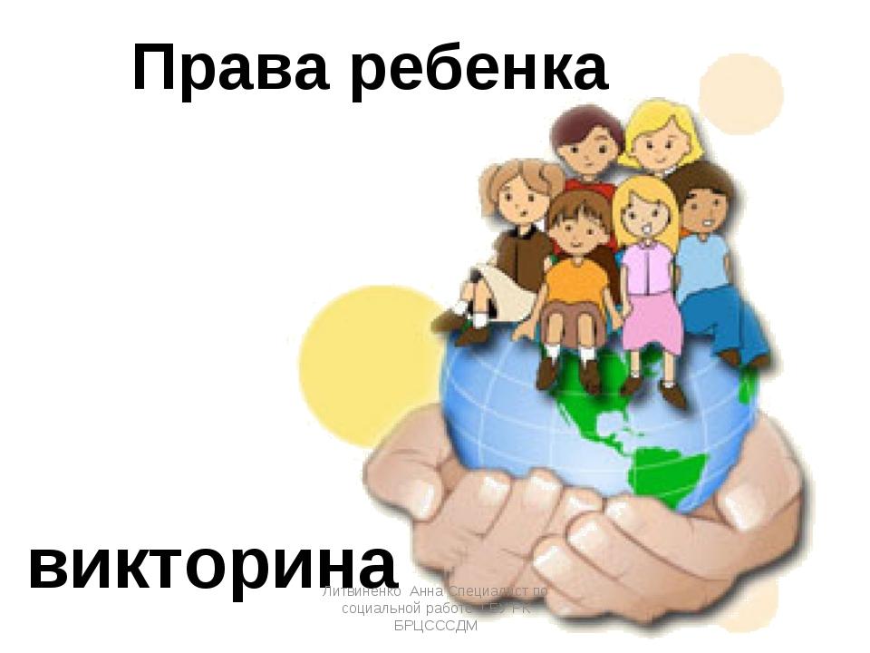 Права ребенка викторина Литвиненко Анна Специалист по социальной работе ГБУ Р...