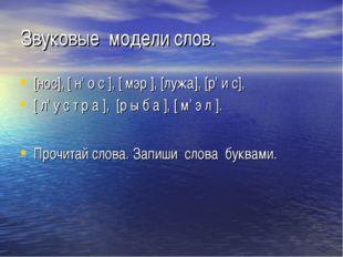 Звуковые модели слов. [нос], [ н' о с ], [ мэр ], [лужа], [р' и с], [ л' у с