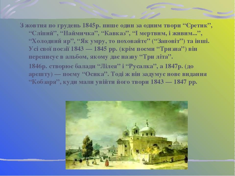 """З жовтня по грудень 1845р. пише один за одним твори """"Єретик"""", """"Сліпий"""", """"Найм..."""