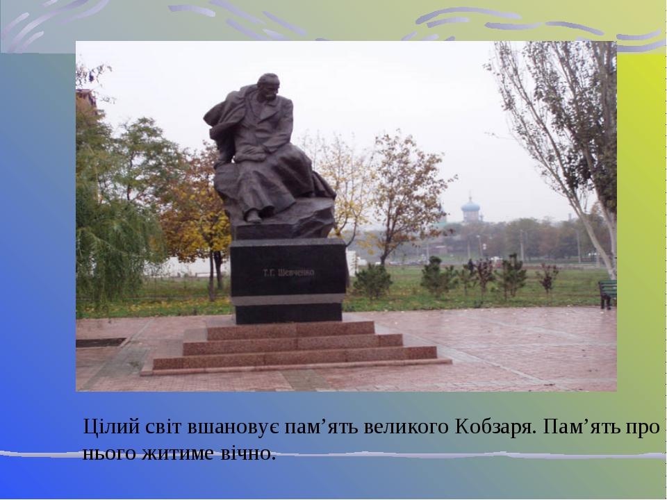Цілий світ вшановує пам'ять великого Кобзаря. Пам'ять про нього житиме вічно.