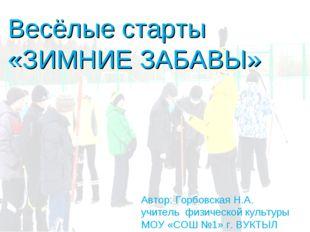 Весёлые старты «ЗИМНИЕ ЗАБАВЫ» Автор: Горбовская Н.А. учитель физической куль