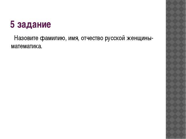 5 задание Назовите фамилию, имя, отчество русской женщины-математика.
