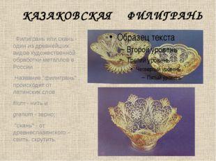 КАЗАКОВСКАЯ ФИЛИГРАНЬ  Филигрань или скань - один из древнейших видов художе