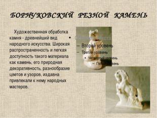 БОРНУКОВСКИЙ РЕЗНОЙ КАМЕНЬ  Художественная обработка камня - древнейший ви