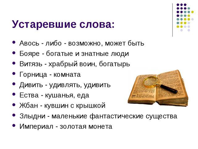 Устаревшие слова: Авось - либо- возможно, может быть Бояре- богатые и знатн...