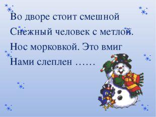 Во дворе стоит смешной Снежный человек с метлой. Нос морковкой. Это вмиг Нам