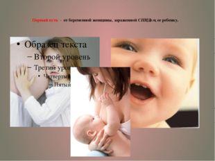 Первый путь - от беременной женщины, зараженной СПИДом, ее ребенку.