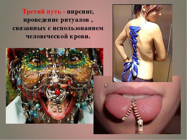 Третий путь - пирсинг, проведение ритуалов , связанных с использованием челов...