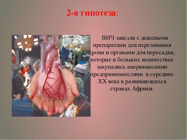 2-я гипотеза: ВИЧ завезли с дешевыми препаратами для переливания крови и орга...