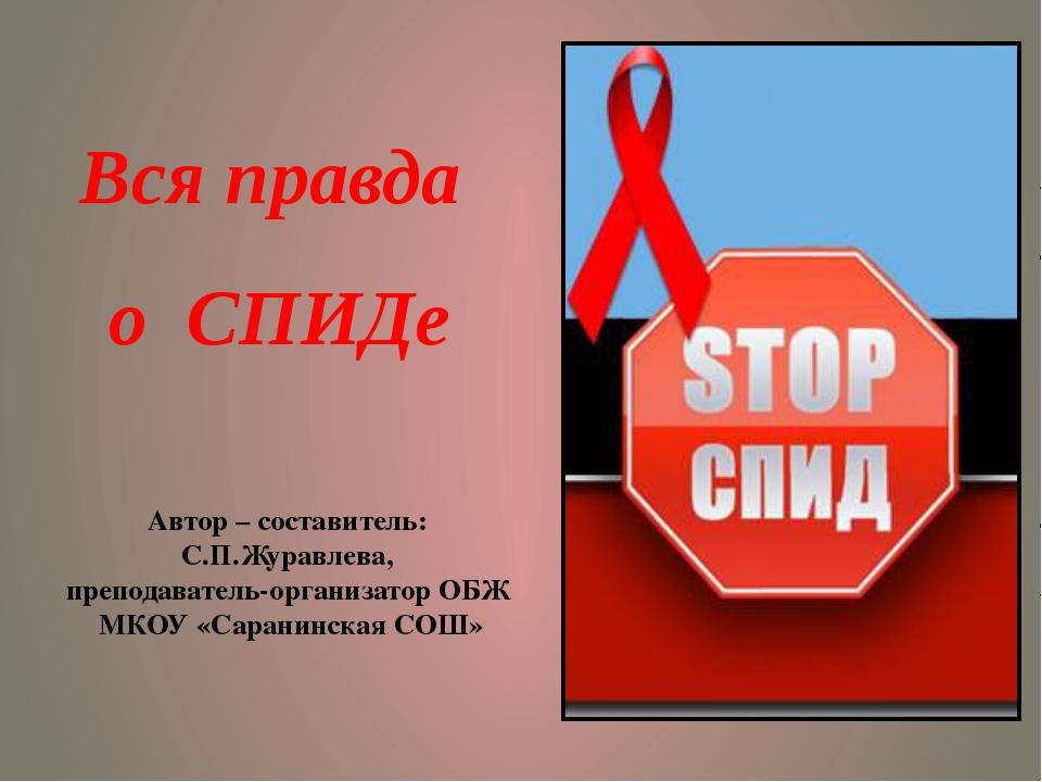 Вся правда о СПИДе Автор – составитель: С.П.Журавлева, преподаватель-организа...