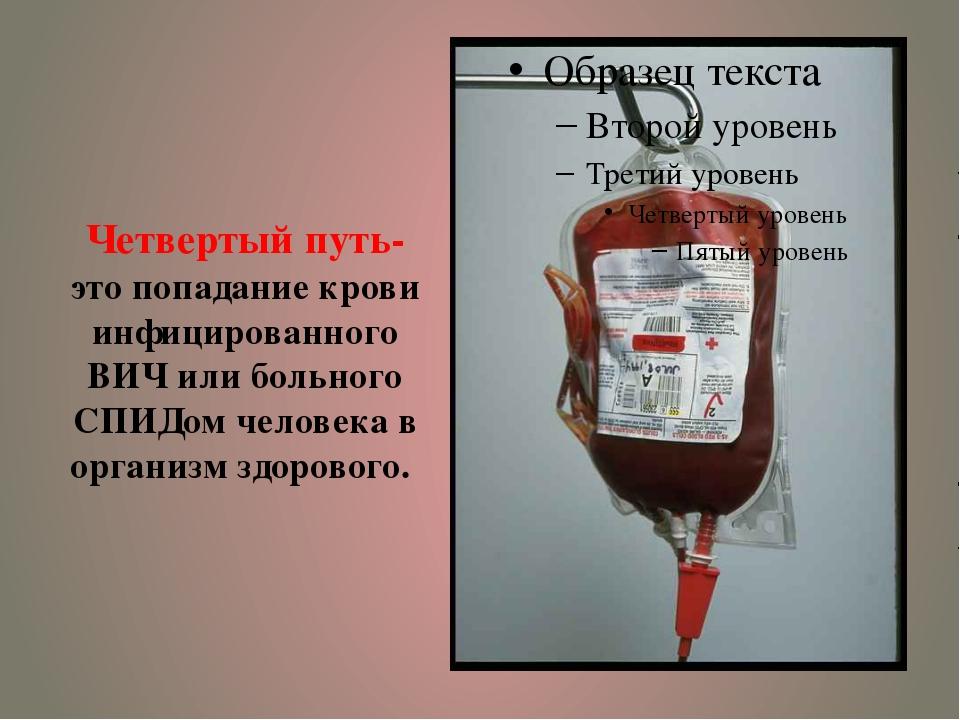 Четвертый путь- это попадание крови инфицированного ВИЧ или больного СПИДом ч...