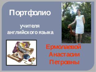 Портфолио учителя английского языка Ермолаевой Анастасии Петровны