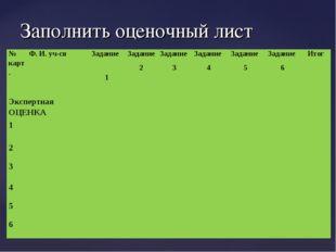 Заполнить оценочный лист № карт.Ф. И. уч-сяЗадание 1Задание 2Задание 3За
