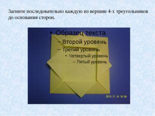Загните последовательно каждую из вершин 4-х треугольников до основания стор