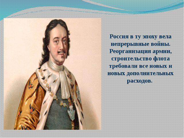 Россия в ту эпоху вела непрерывные войны. Реорганизация армии, строительство...