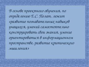 В основе проектного обучения, по определению Е.С. Полат, лежит «развитие поз