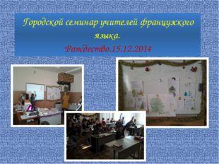 Городской семинар учителей французского языка. Рождество.15.12.2014
