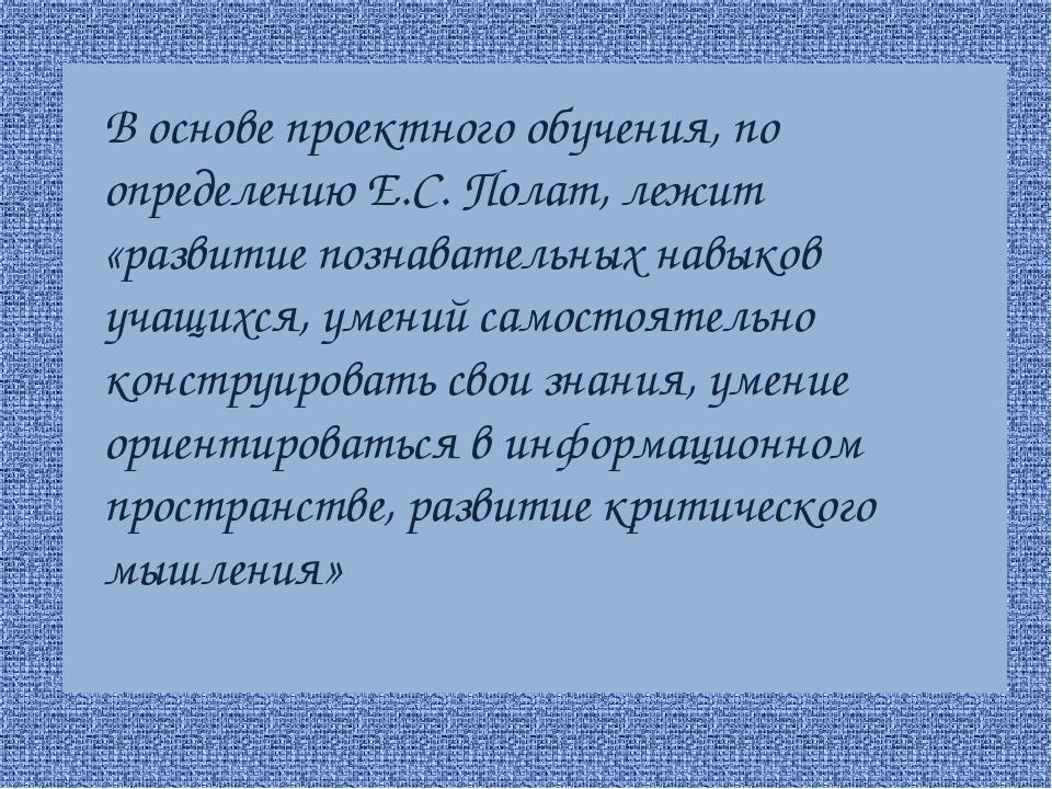 В основе проектного обучения, по определению Е.С. Полат, лежит «развитие поз...