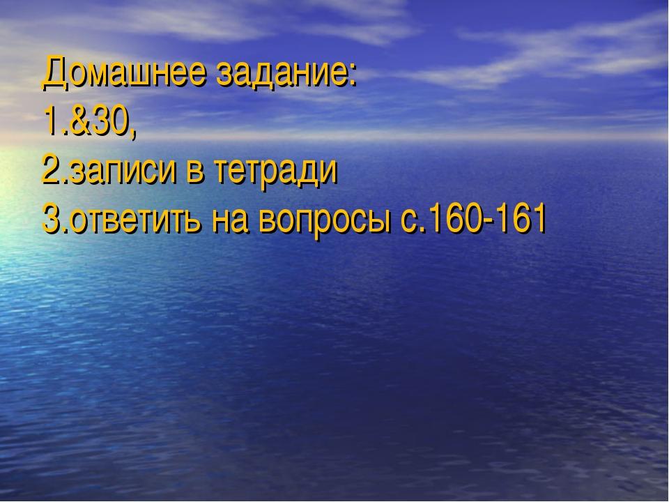 Домашнее задание: 1.&30, 2.записи в тетради 3.ответить на вопросы с.160-161
