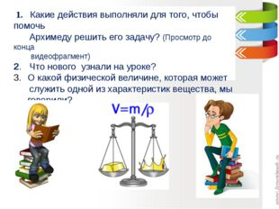 1. Какие действия выполняли для того, чтобы помочь Архимеду решить его задач