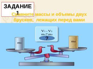 ЗАДАНИЕ 1 Сравните массы и объемы двух брусков, лежащих перед вами ?