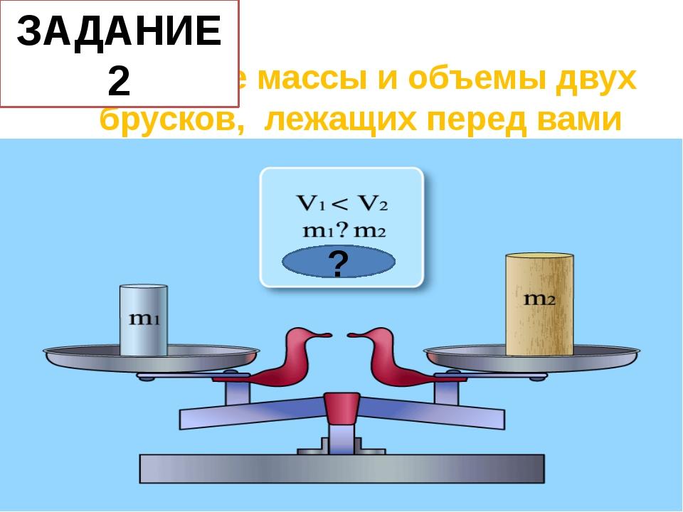 Сравните массы и объемы двух брусков, лежащих перед вами ? ЗАДАНИЕ 2