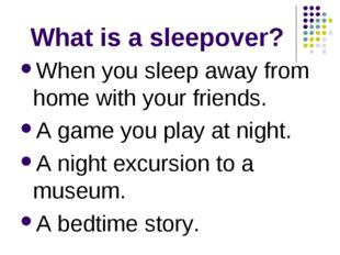 What is a sleepover? When you sleep away from home with your friends. A game