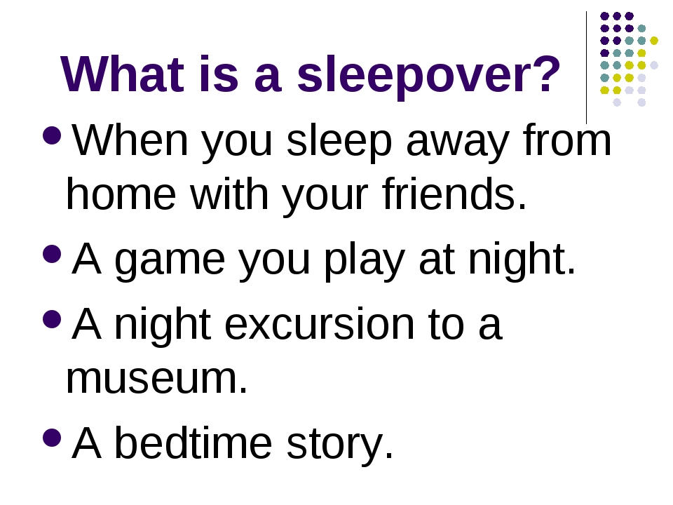 What is a sleepover? When you sleep away from home with your friends. A game...