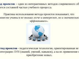 Метод проектов – один из интерактивных методов современного обучения. Он явл