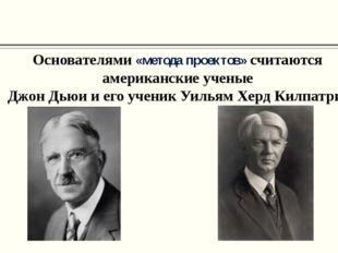 Основателями «метода проектов» считаются американские ученые Джон Дьюи и его